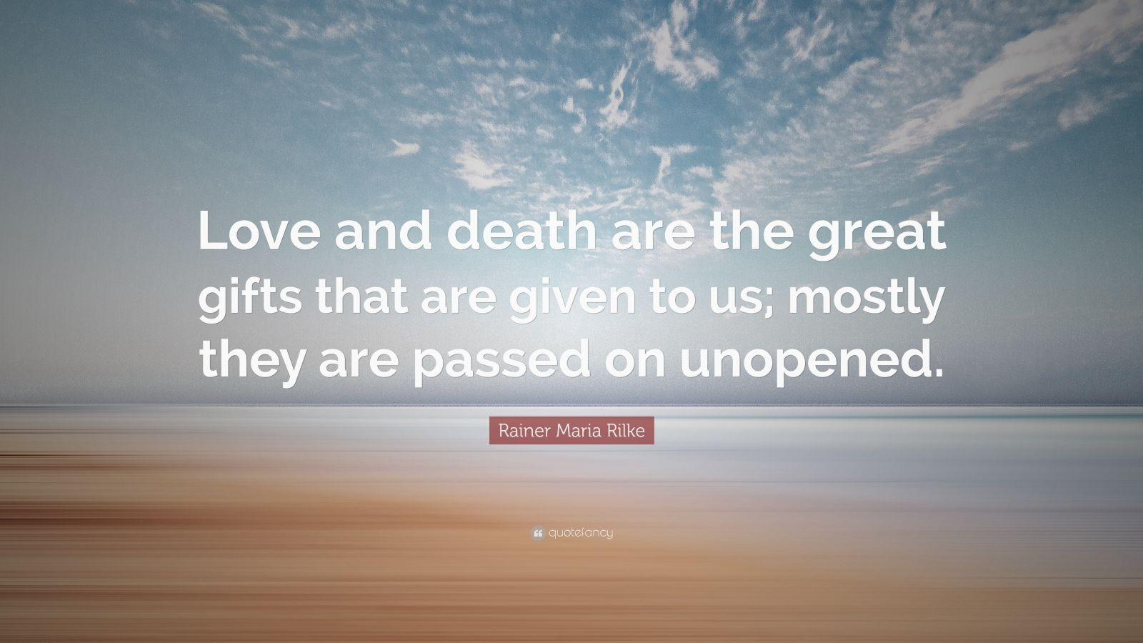 "Rainer Maria Rilke Quote: ""Love and death are the great gifts that are given to us; mostly they are passed on unopened."""
