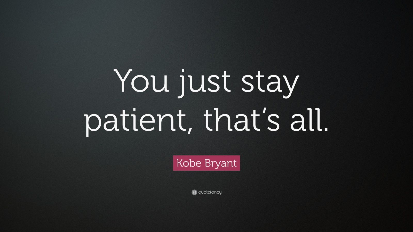 """Kobe Bryant Quote: """"You just stay patient, that's all."""""""