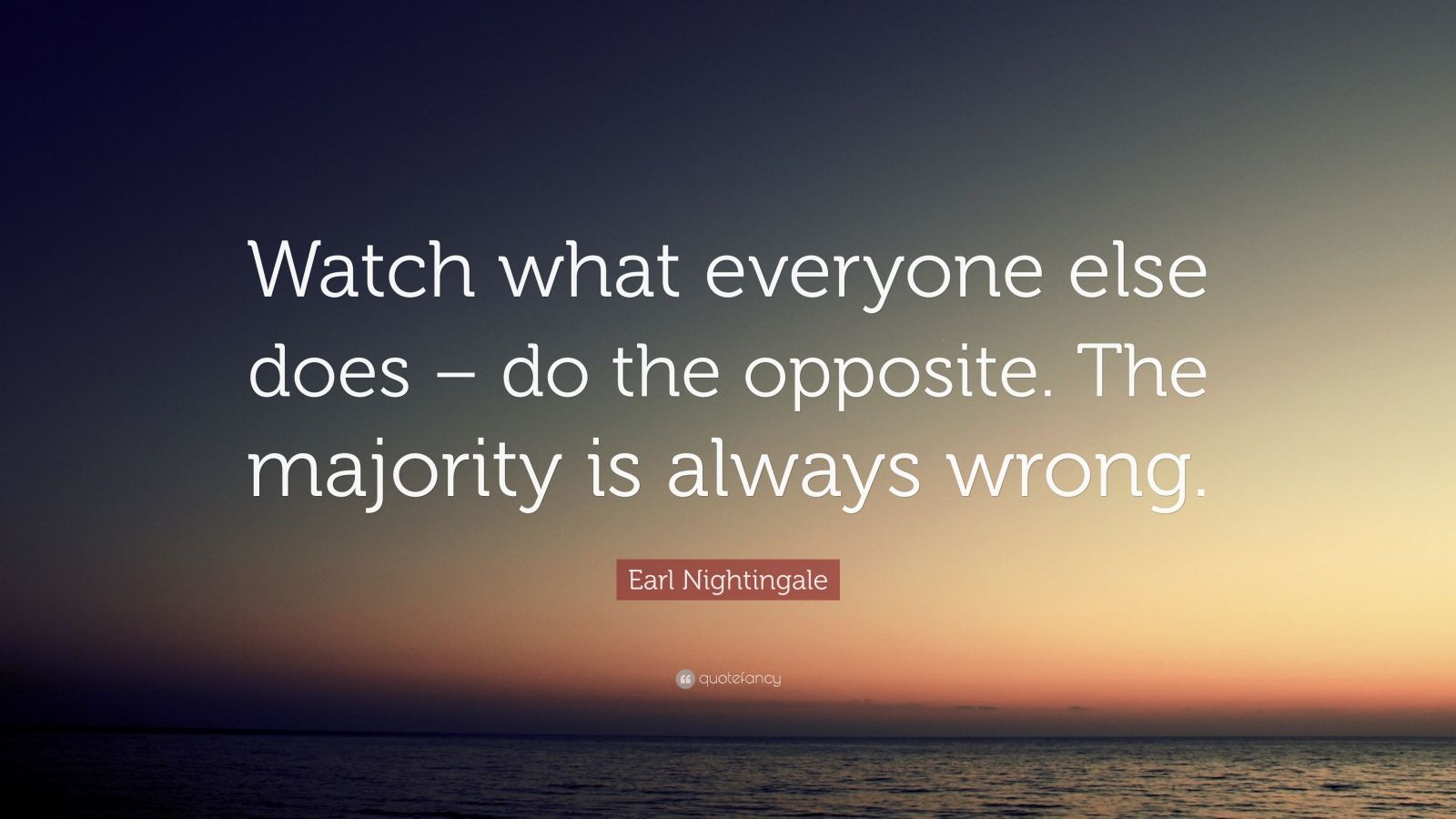 "Earl Nightingale Quote: ""Watch what everyone else does – do the opposite. The majority is always wrong."""