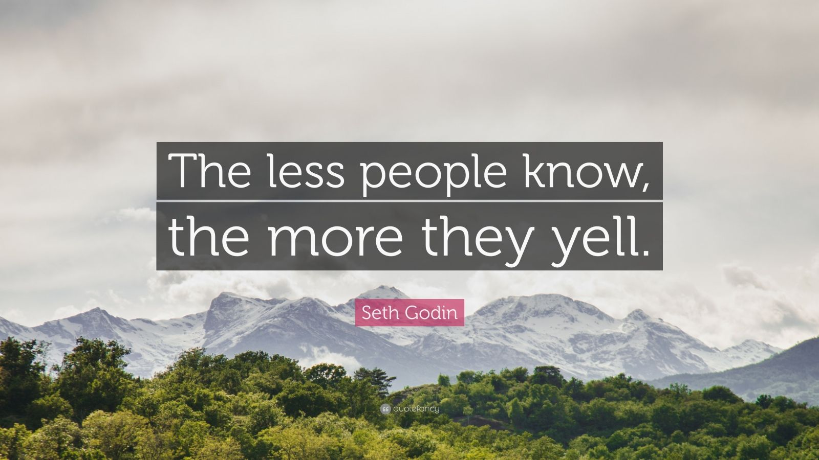 """Seth Godin Quote: """"The less people know, the more they yell."""""""
