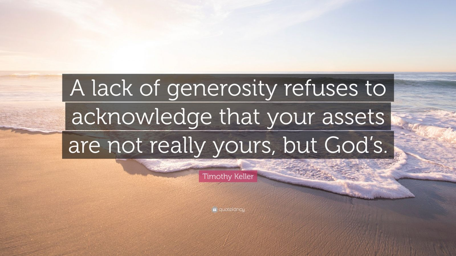 """Timothy Keller Quote: """"A lack of generosity refuses to acknowledge that your assets are not really yours, but God's."""""""