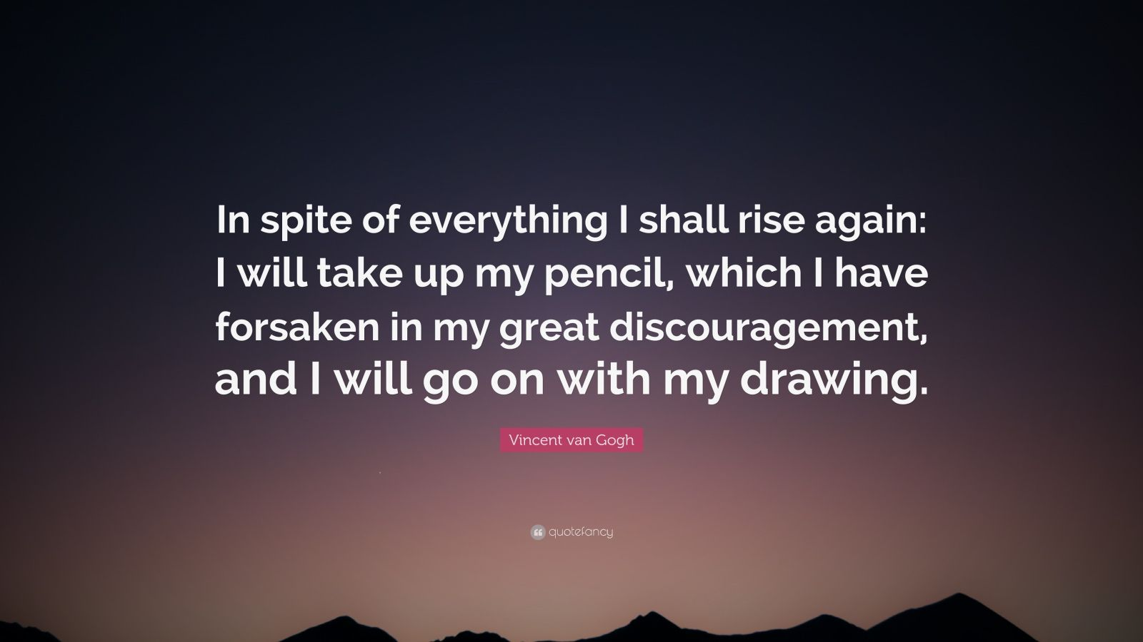 "Vincent van Gogh Quote: ""In spite of everything I shall rise again: I will take up my pencil, which I have forsaken in my great discouragement, and I will go on with my drawing."""