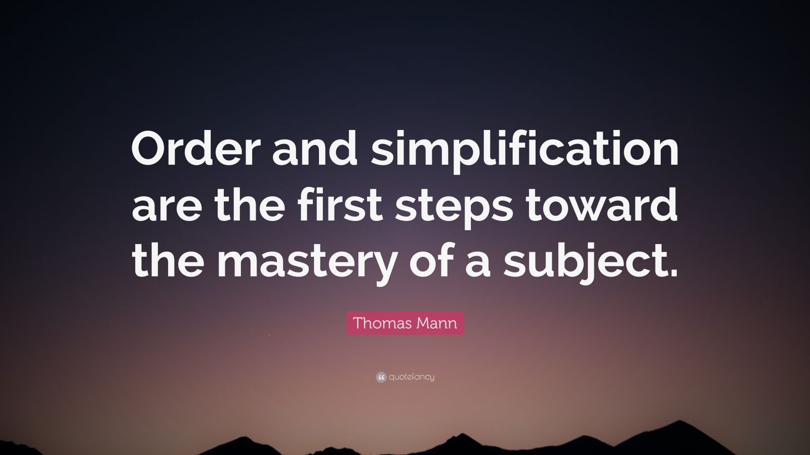"""Thomas Mann Quote: """"Order and simplification are the first steps toward the mastery of a subject."""""""