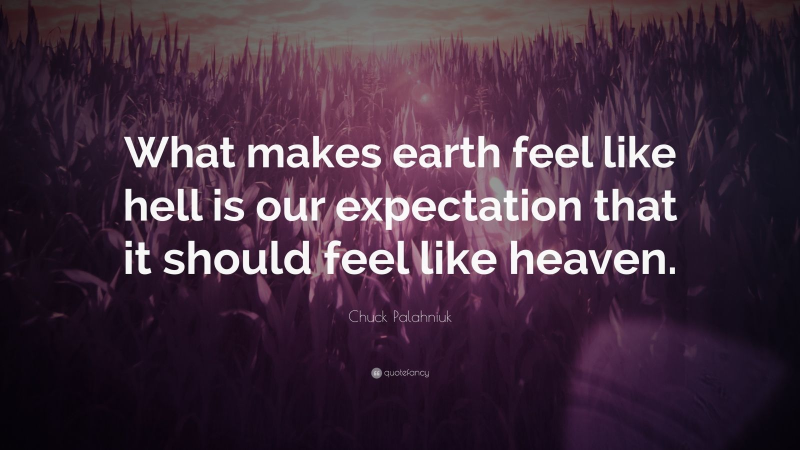 "Chuck Palahniuk Quote: ""What makes earth feel like hell is our expectation that it should feel like heaven."""