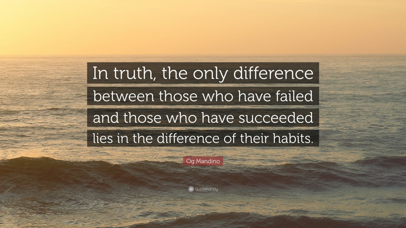 "Og Mandino Quote: ""In truth, the only difference between those who have failed and those who have succeeded lies in the difference of their habits."""