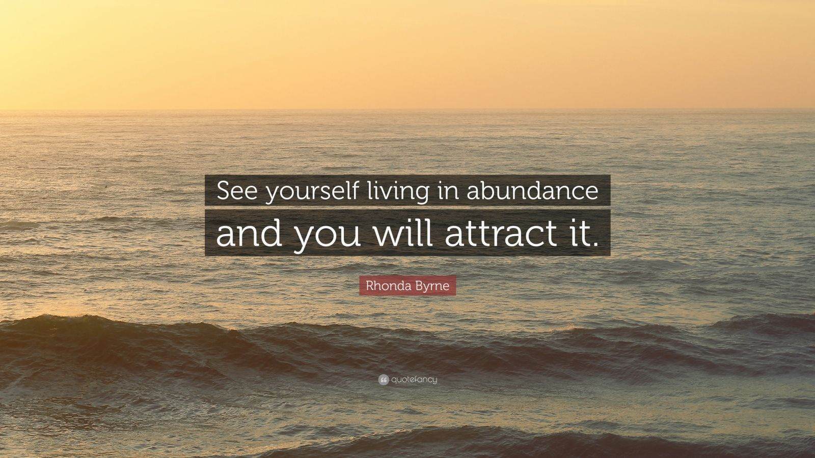 """Rhonda Byrne Quote: """"See yourself living in abundance and you will attract it."""""""
