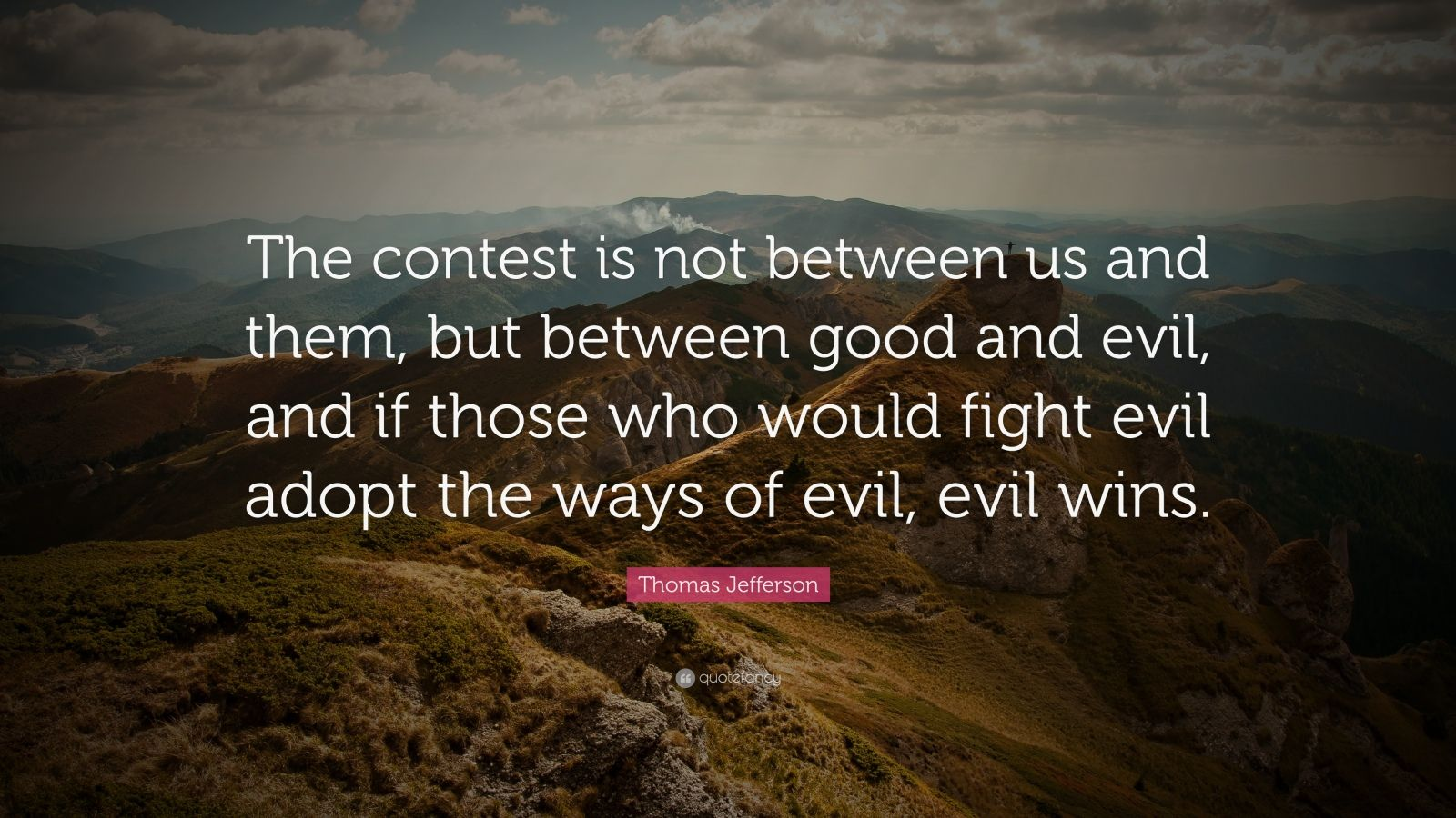 "Thomas Jefferson Quote: ""The contest is not between us and them, but between good and evil, and if those who would fight evil adopt the ways of evil, evil wins."""