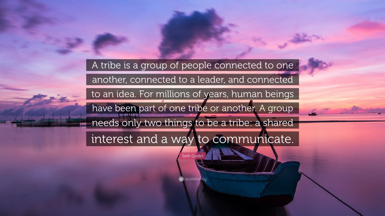 """Seth Godin Quote: """"A tribe is a group of people connected to one another, connected to a leader, and connected to an idea. For millions of years, human beings have been part of one tribe or another. A group needs only two things to be a tribe: a shared interest and a way to communicate."""""""