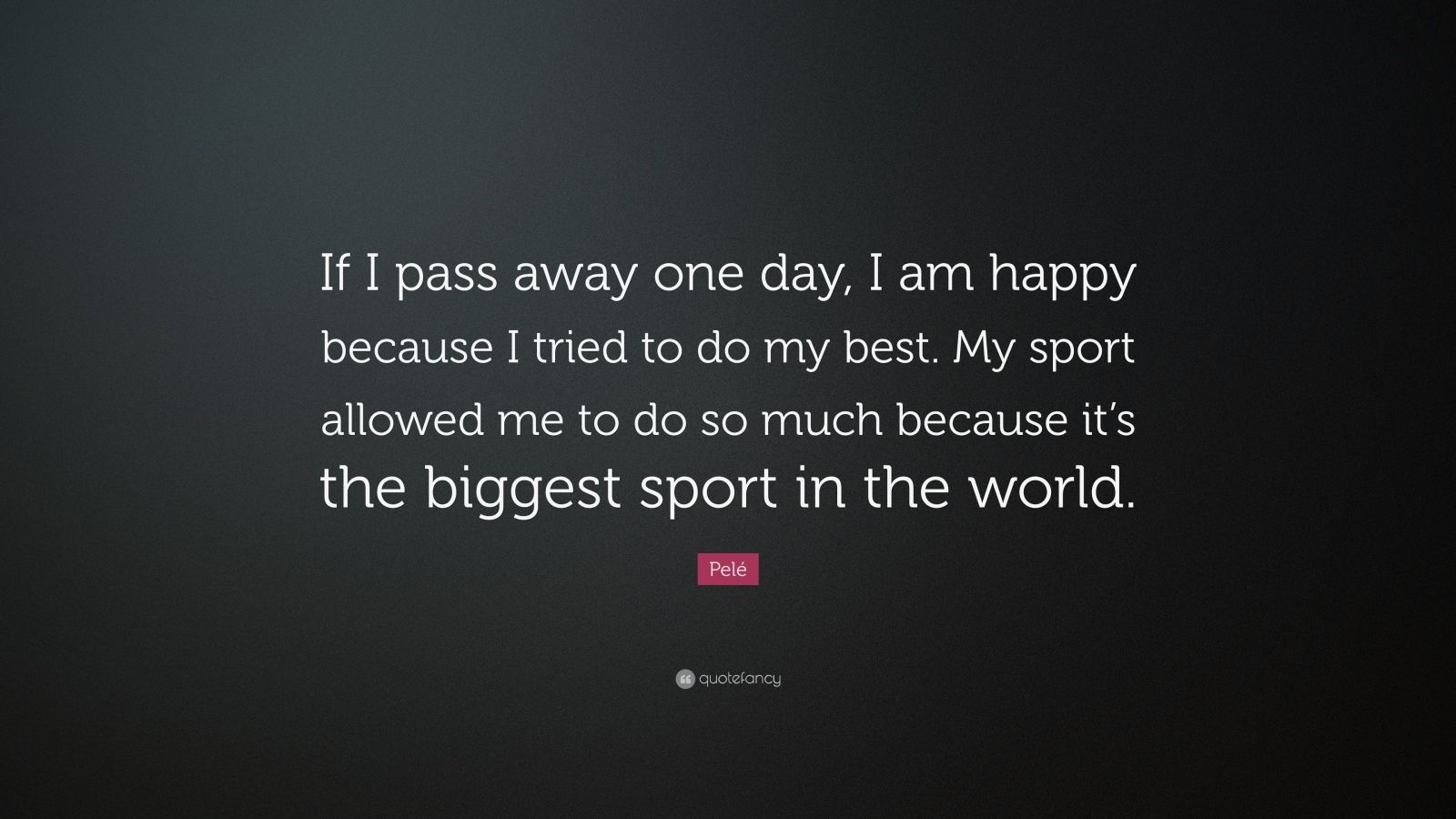 "i am the best one_Pelé Quote: ""If I pass away one day, I am happy because I tried to do my best. My ..."