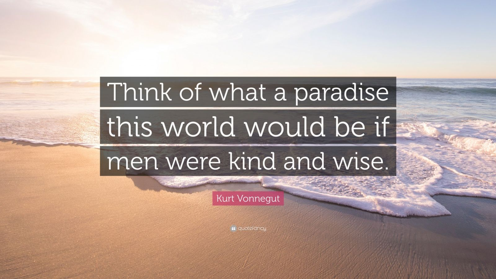 """Kurt Vonnegut Quote: """"Think of what a paradise this world would be if men were kind and wise."""""""