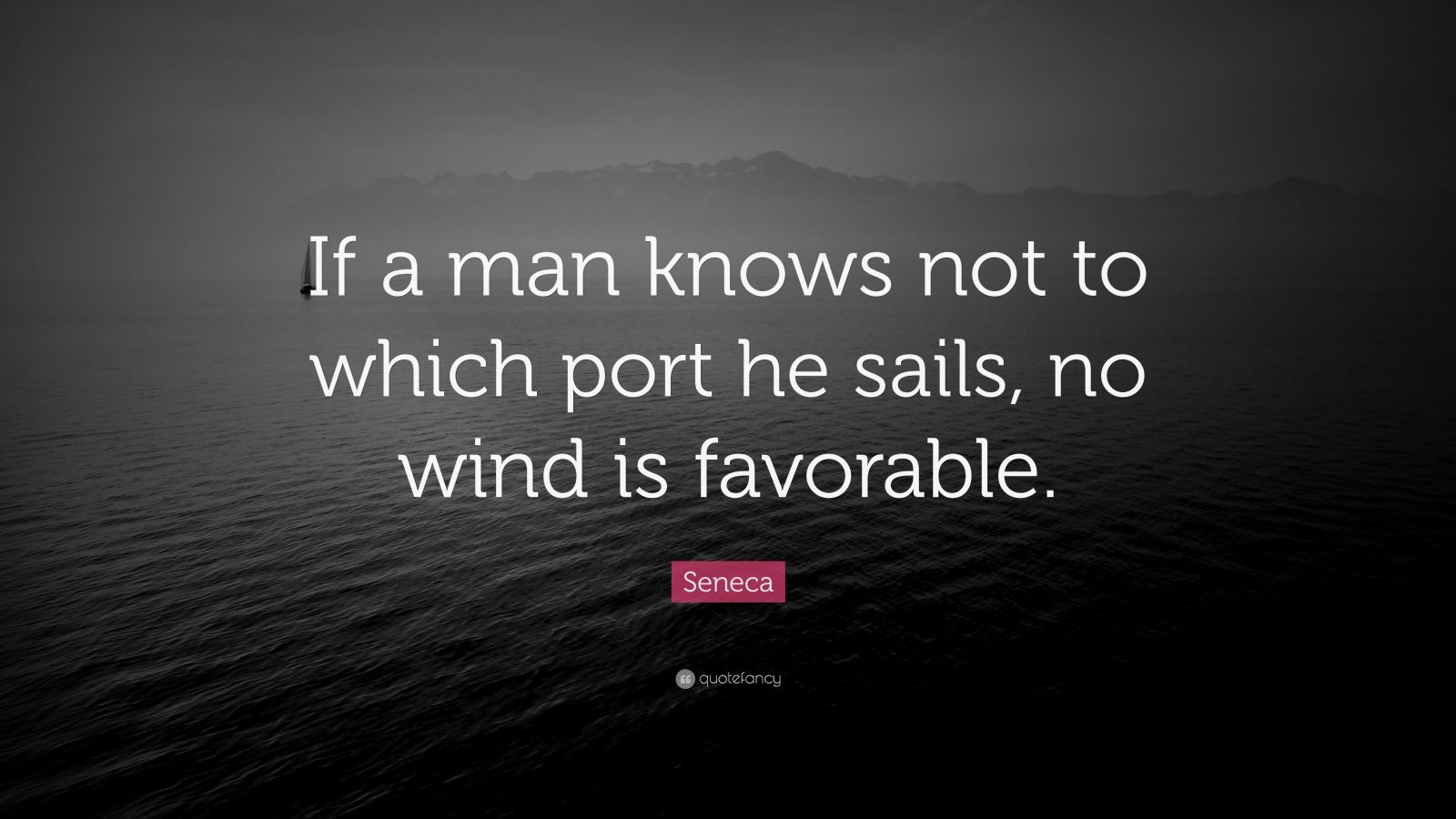 "Seneca Quote: ""If a man knows not to which port he sails, no wind is favorable."""