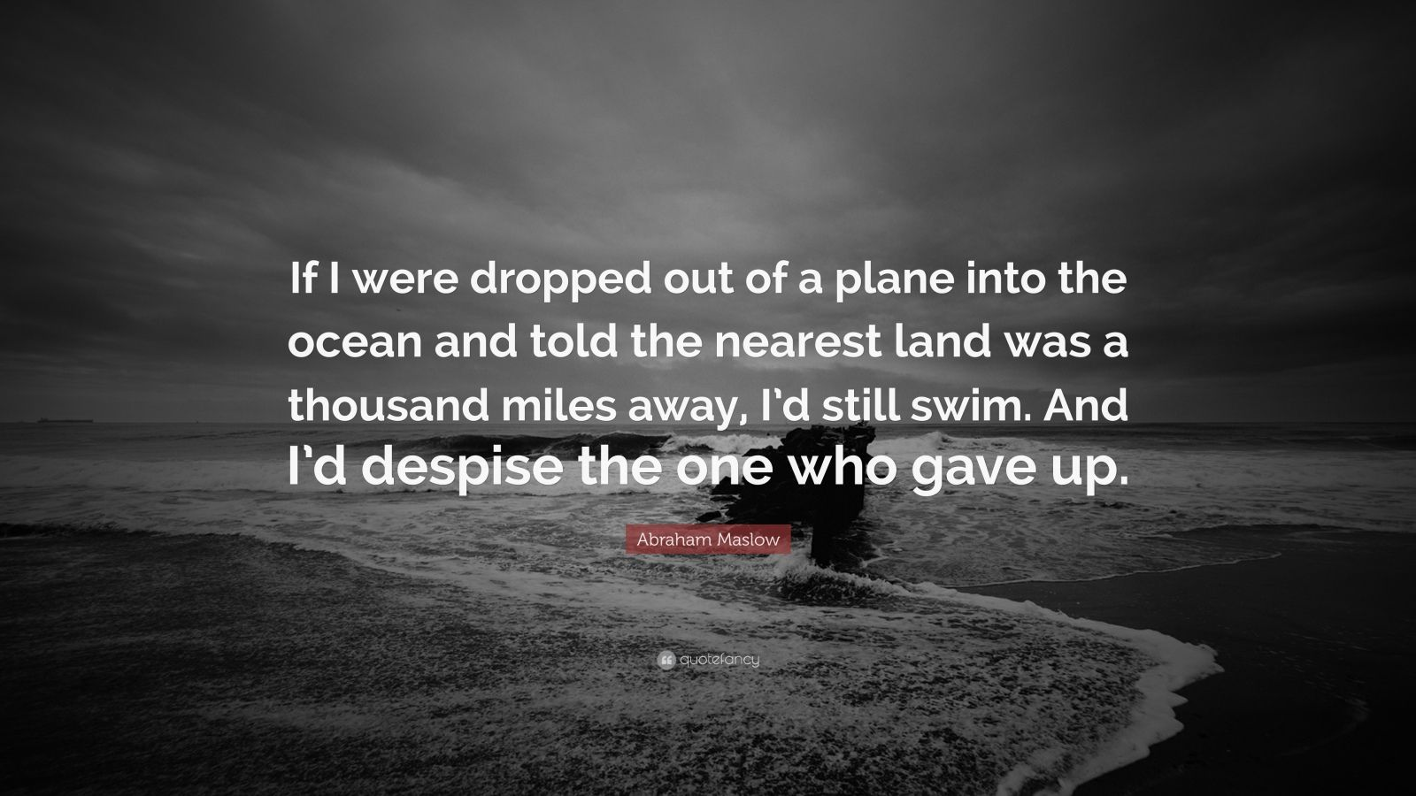 """Abraham Maslow Quote: """"If I were dropped out of a plane into the ocean and told the nearest land was a thousand miles away, I'd still swim. And I'd despise the one who gave up."""""""
