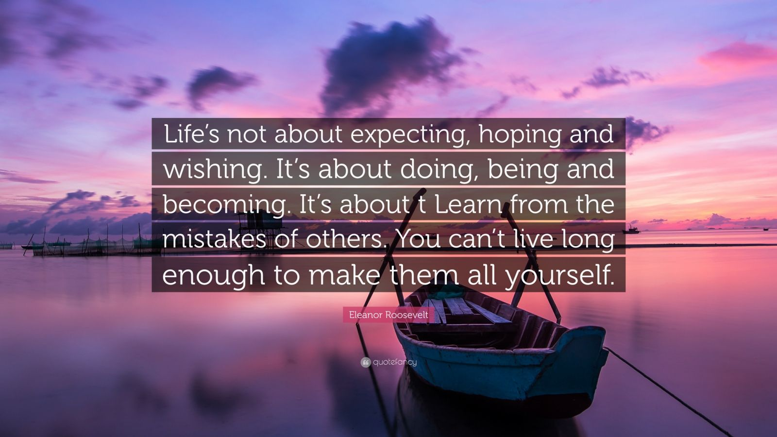 """Eleanor Roosevelt Quote: """"Life's not about expecting, hoping and wishing. It's about doing, being and becoming. It's about t Learn from the mistakes of others. You can't live long enough to make them all yourself."""""""