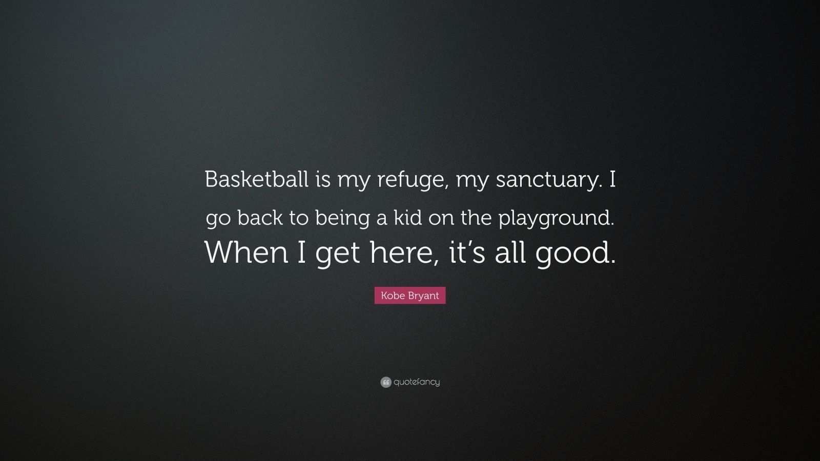 "Kobe Bryant Quote: ""Basketball is my refuge, my sanctuary. I go back to being a kid on the playground. When I get here, it's all good."""