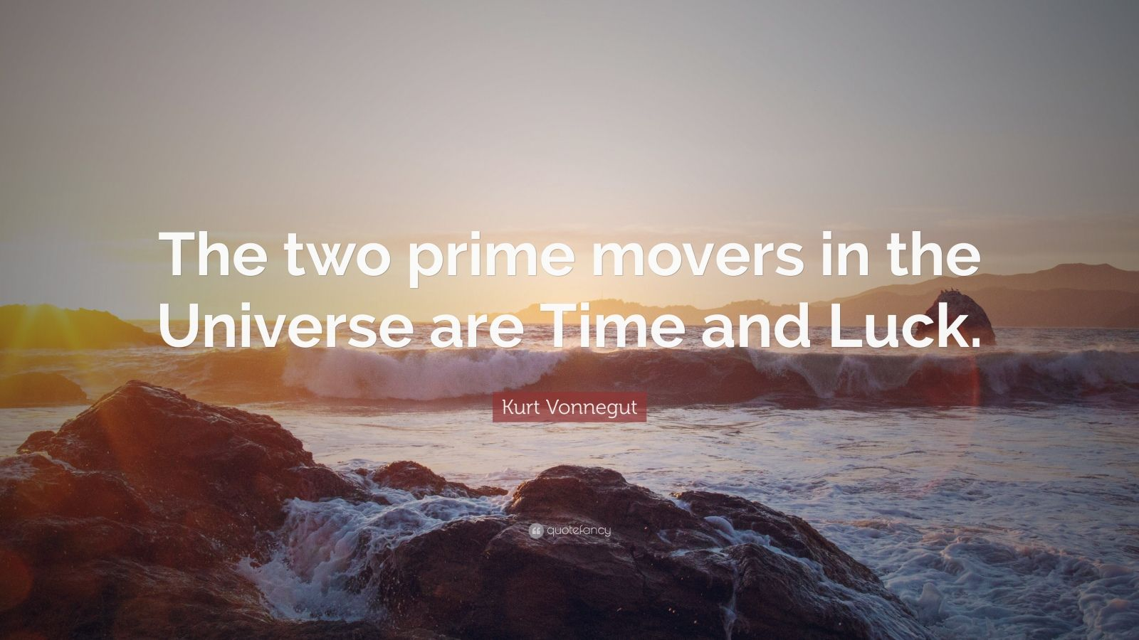 "Kurt Vonnegut Quote: ""The two prime movers in the Universe are Time and Luck."""