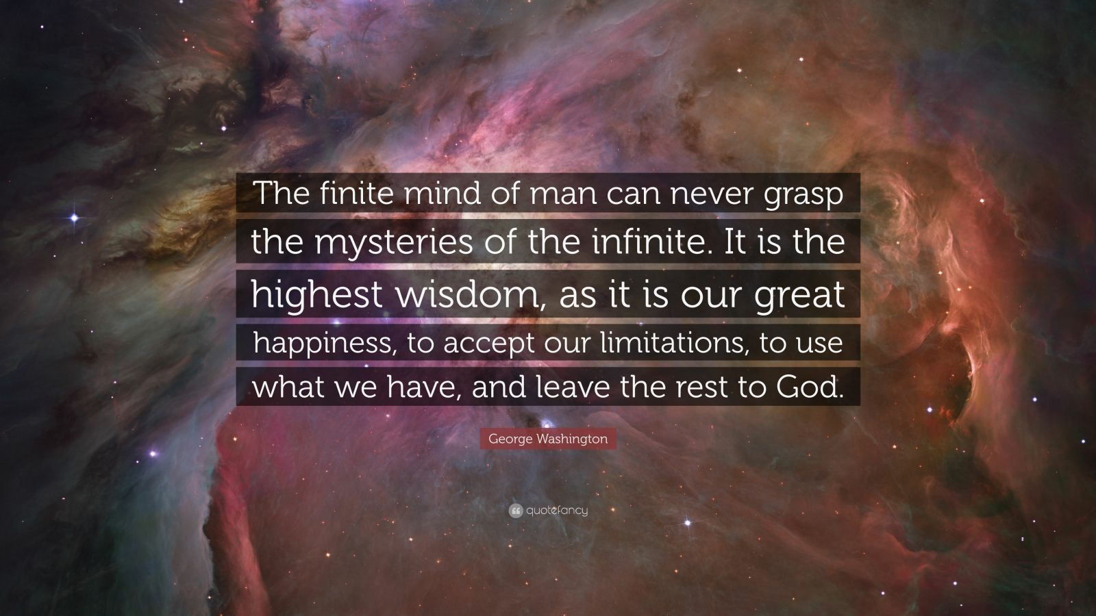 """George Washington Quote: """"The finite mind of man can never grasp the mysteries of the infinite. It is the highest wisdom, as it is our great happiness, to accept our limitations, to use what we have, and leave the rest to God."""""""