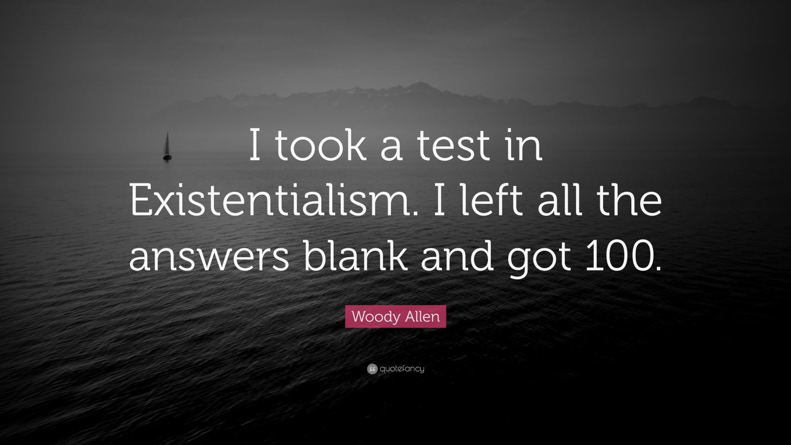 "Woody Allen Quote: ""I took a test in Existentialism. I left all the answers blank and got 100."""