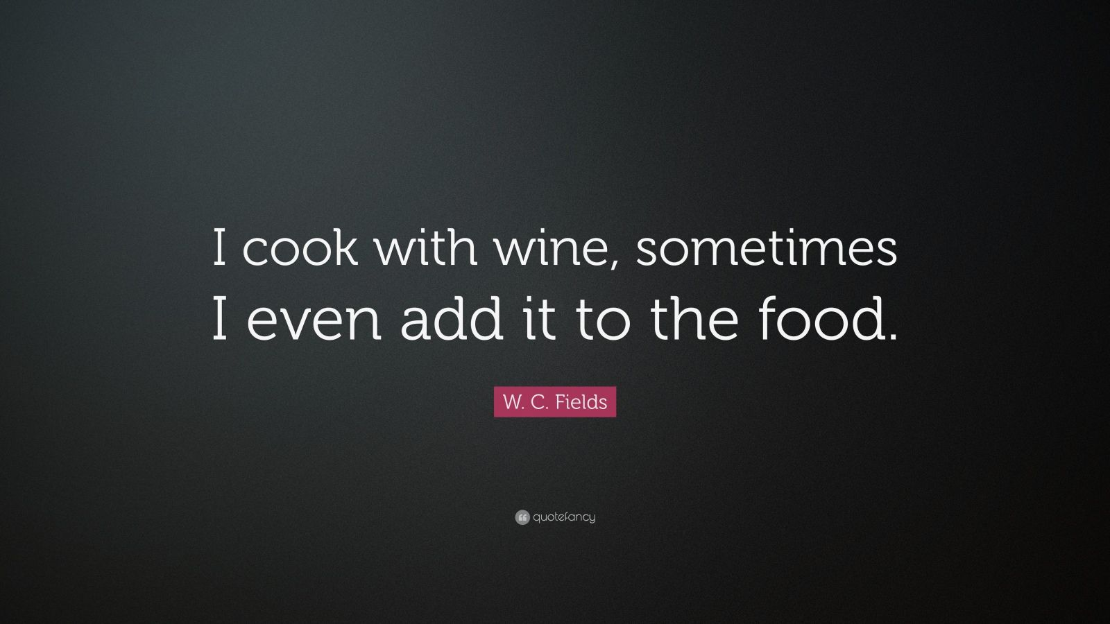 "W. C. Fields Quote: ""I cook with wine, sometimes I even add it to the food."""