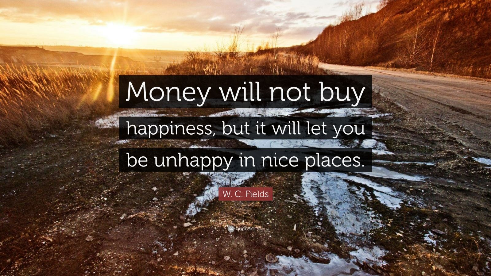 "W. C. Fields Quote: ""Money will not buy happiness, but it will let you be unhappy in nice places."""