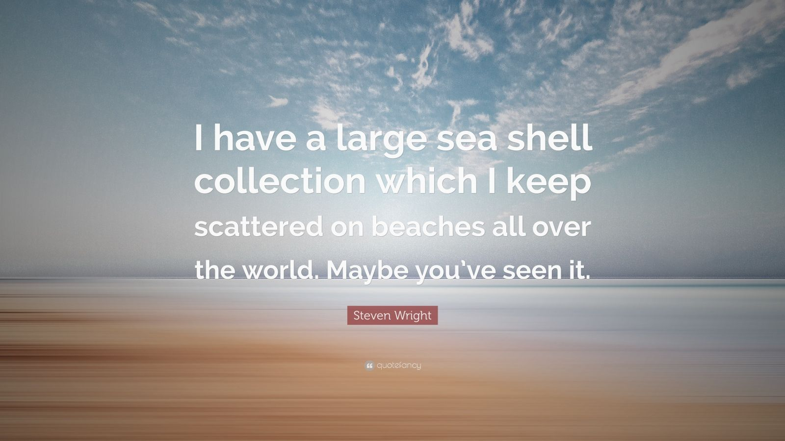 """Steven Wright Quote: """"I have a large sea shell collection which I keep scattered on beaches all over the world. Maybe you've seen it."""""""