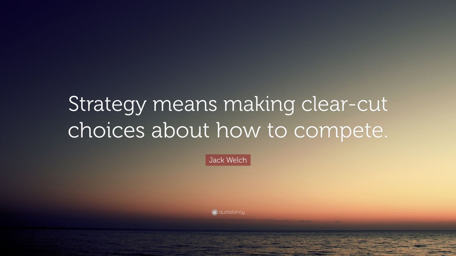 "Jack Welch Quote: ""Strategy means making clear-cut choices about how to compete."""