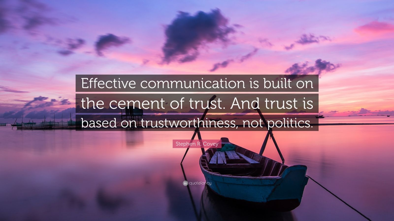 """Stephen R. Covey Quote: """"Effective communication is built on the cement of trust. And trust is based on trustworthiness, not politics."""""""