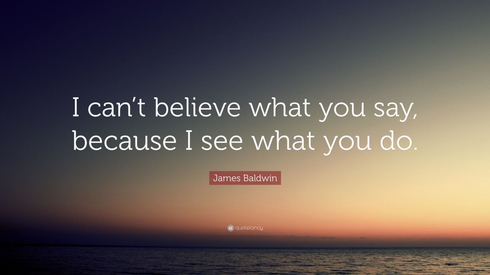 "James Baldwin Quote: ""I can't believe what you say, because I see what you do."""