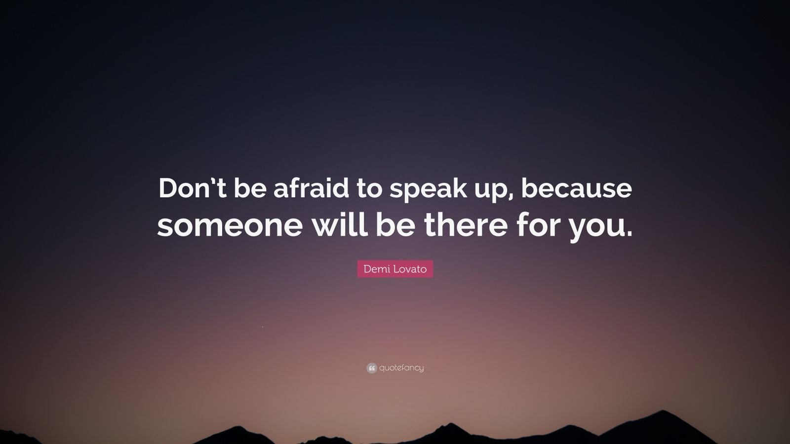 "Demi Lovato Quote: ""Don't be afraid to speak up, because someone will be there for you."""