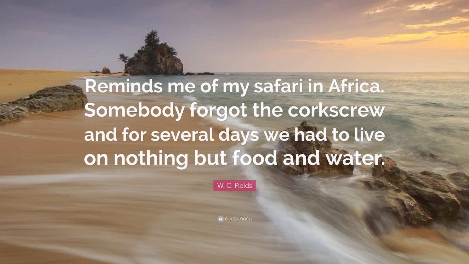 """W. C. Fields Quote: """"Reminds me of my safari in Africa. Somebody forgot the corkscrew and for several days we had to live on nothing but food and water."""""""