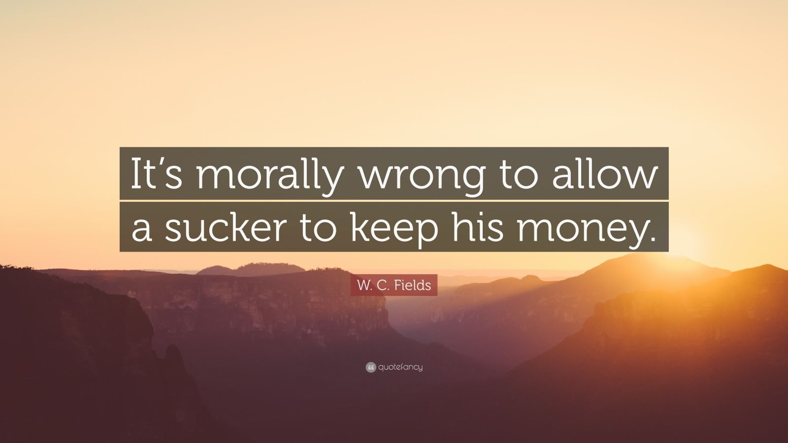 "W. C. Fields Quote: ""It's morally wrong to allow a sucker to keep his money."""