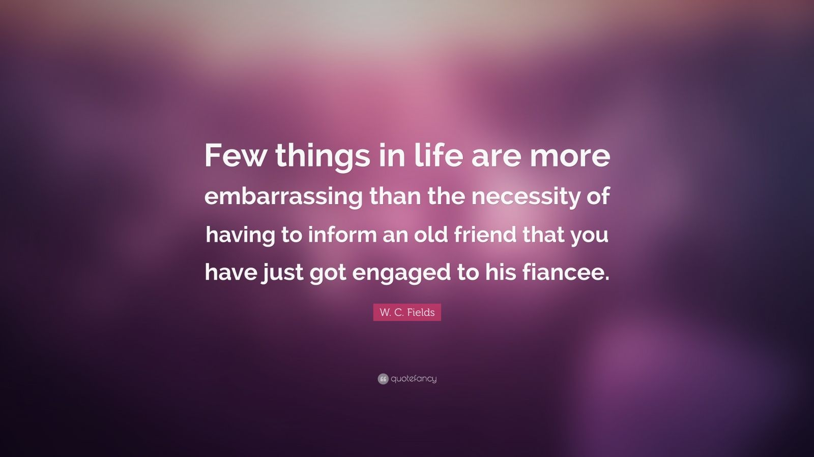 """W. C. Fields Quote: """"Few things in life are more embarrassing than the necessity of having to inform an old friend that you have just got engaged to his fiancee."""""""