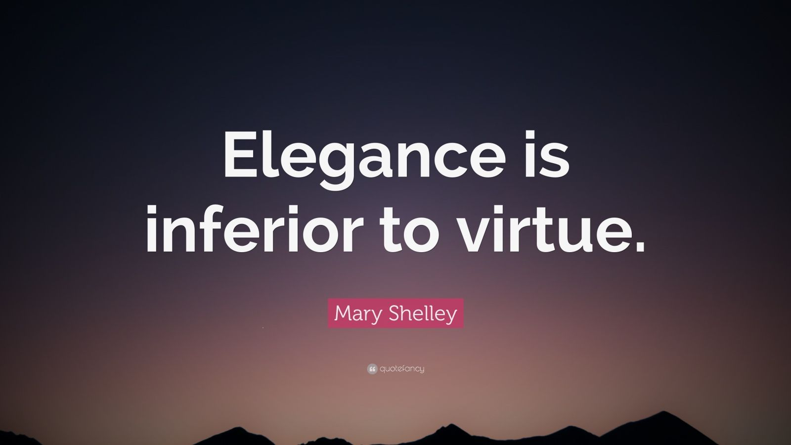 "Mary Shelley Quote: ""Elegance is inferior to virtue."""