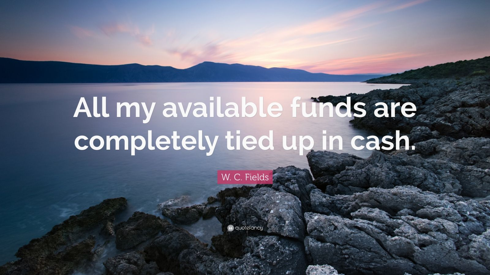 """W. C. Fields Quote: """"All my available funds are completely tied up in cash."""""""