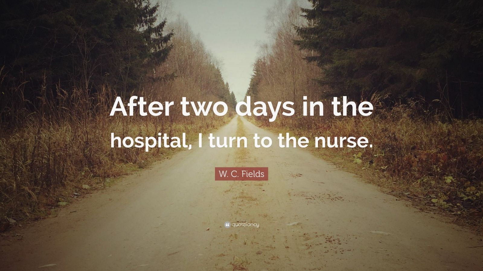 """W. C. Fields Quote: """"After two days in the hospital, I turn to the nurse."""""""