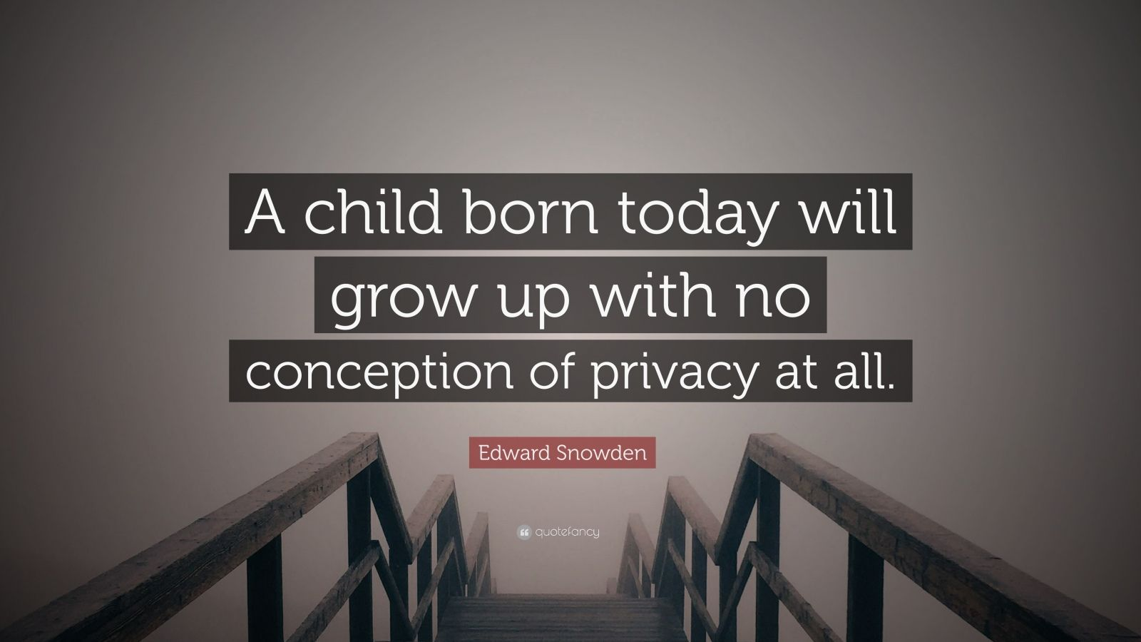 "Edward Snowden Quote: ""A child born today will grow up with no conception of privacy at all."""