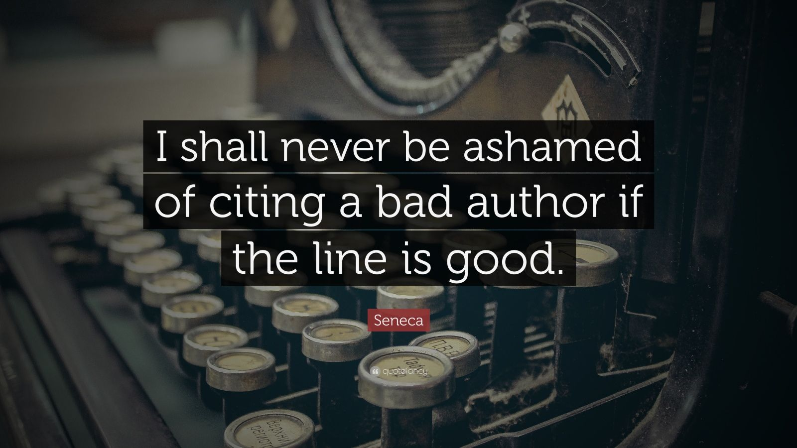 """Seneca Quote: """"I shall never be ashamed of citing a bad author if the line is good."""""""