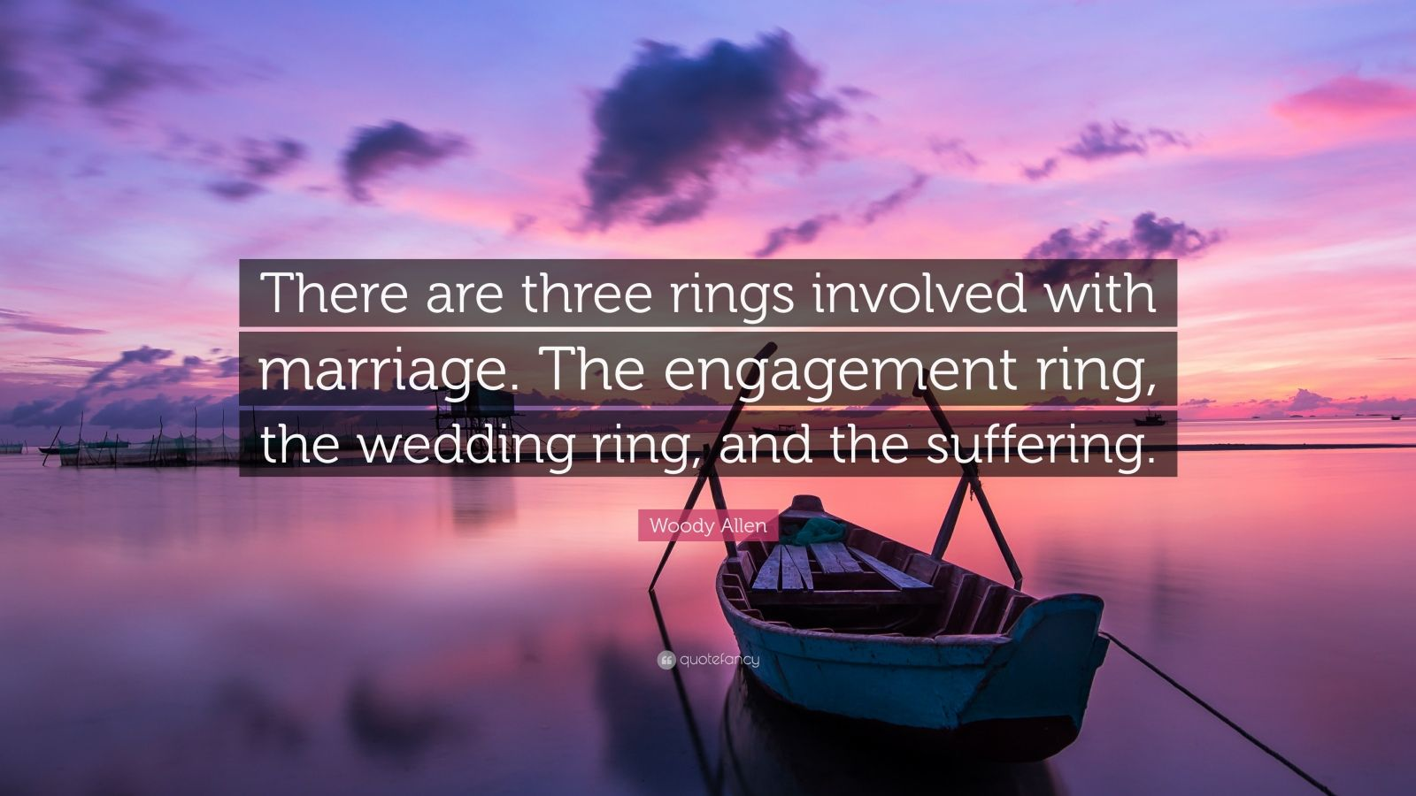 """Woody Allen Quote: """"There are three rings involved with marriage. The engagement ring, the wedding ring, and the suffering."""""""