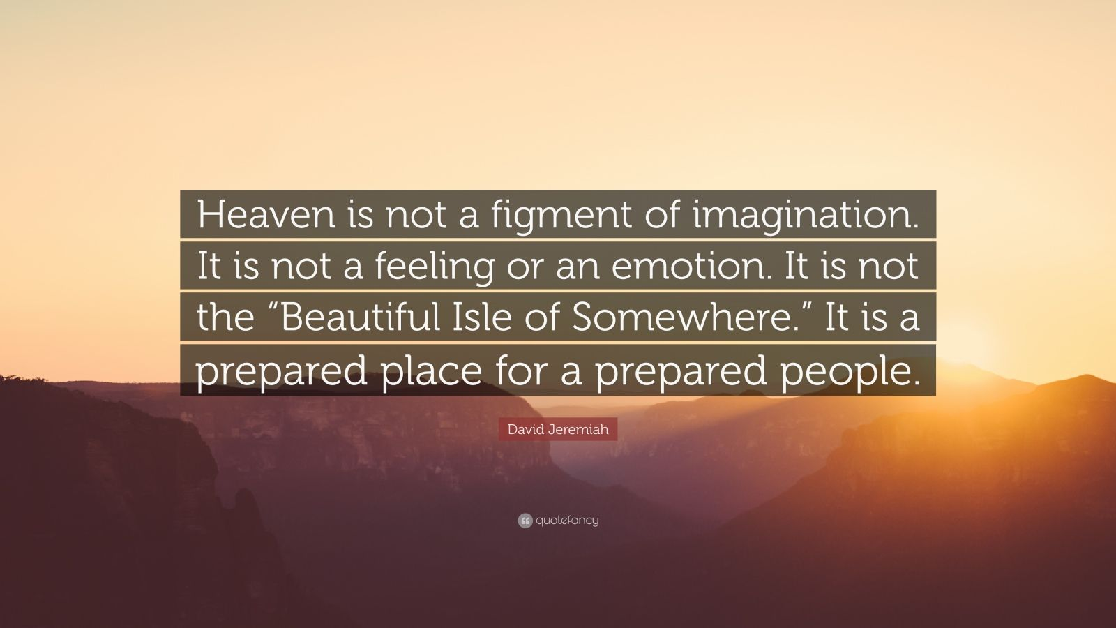 David Jeremiah Quote Heaven Is Not A Figment Of Imagination It Is Not A Feeling Or An Emotion