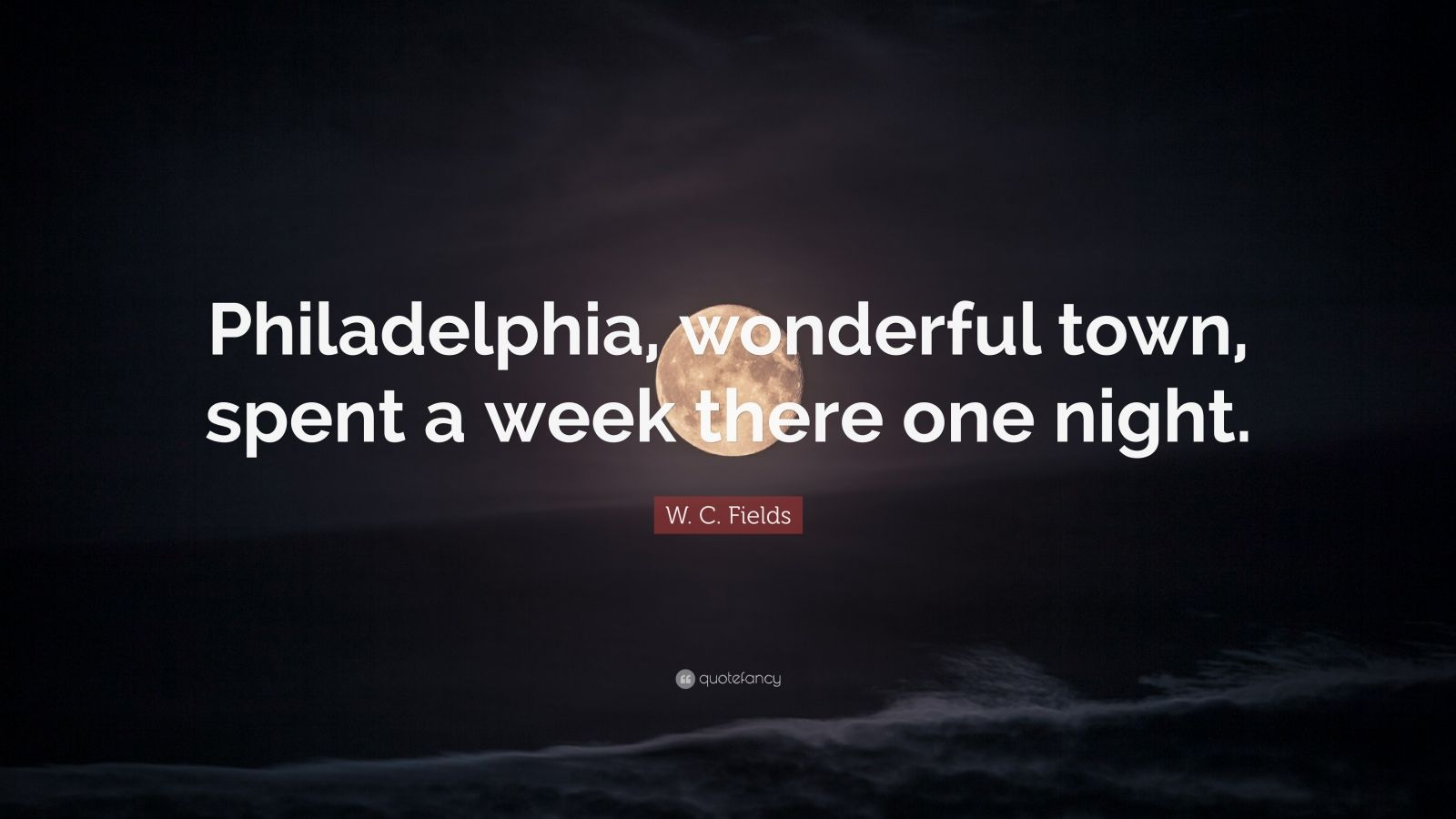 """W. C. Fields Quote: """"Philadelphia, wonderful town, spent a week there one night."""""""