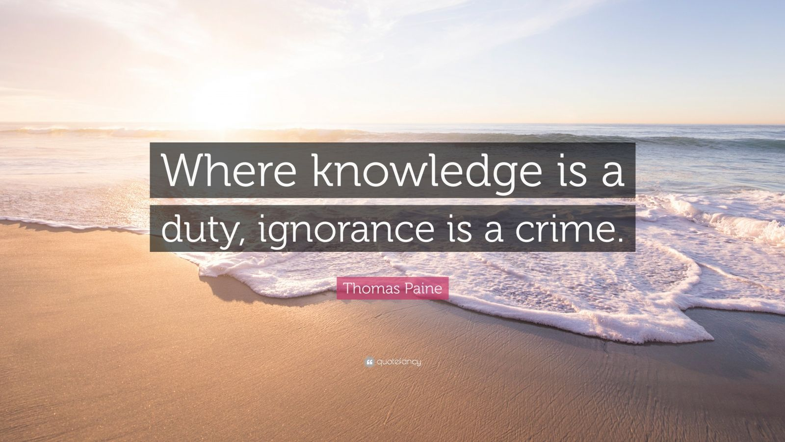 "Thomas Paine Quote: ""Where knowledge is a duty, ignorance is a crime."""
