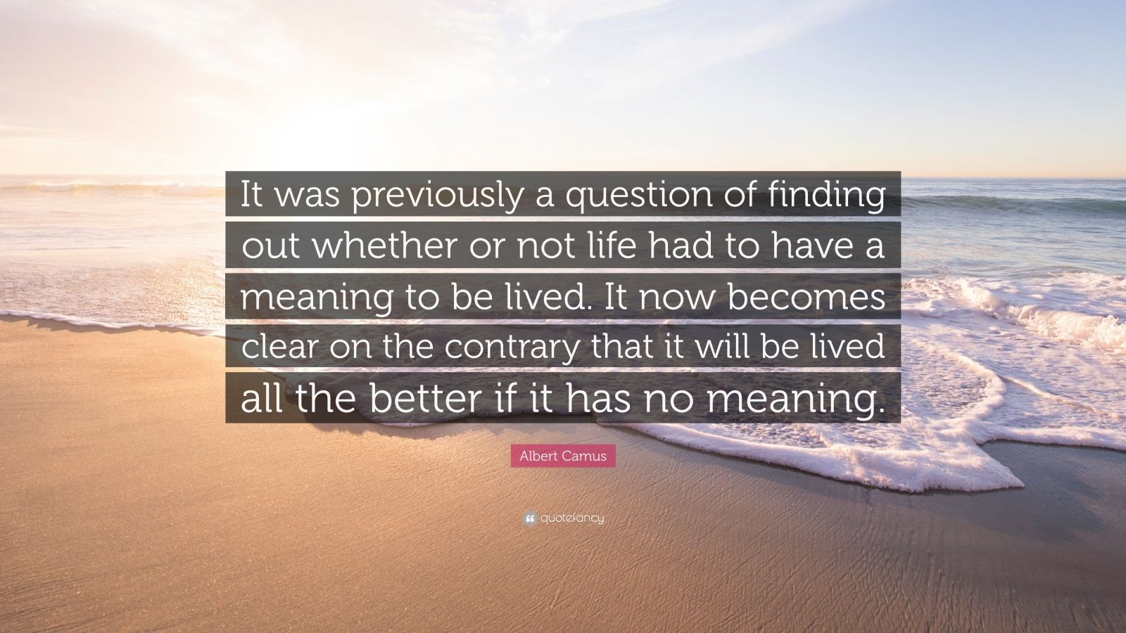 "Albert Camus Quote: ""It was previously a question of finding out whether or not life had to have a meaning to be lived. It now becomes clear on the contrary that it will be lived all the better if it has no meaning."""