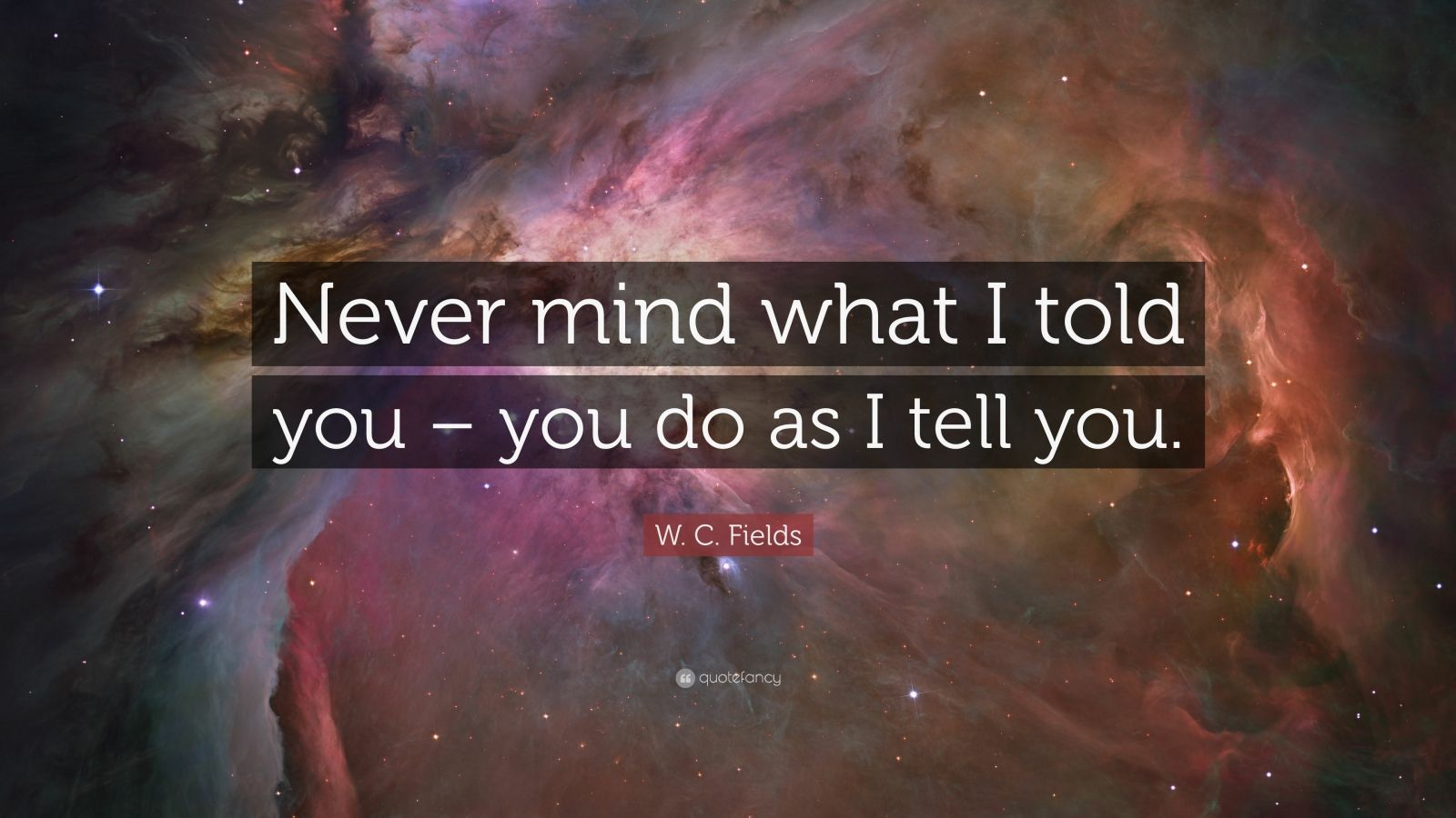 "W. C. Fields Quote: ""Never mind what I told you – you do as I tell you."""