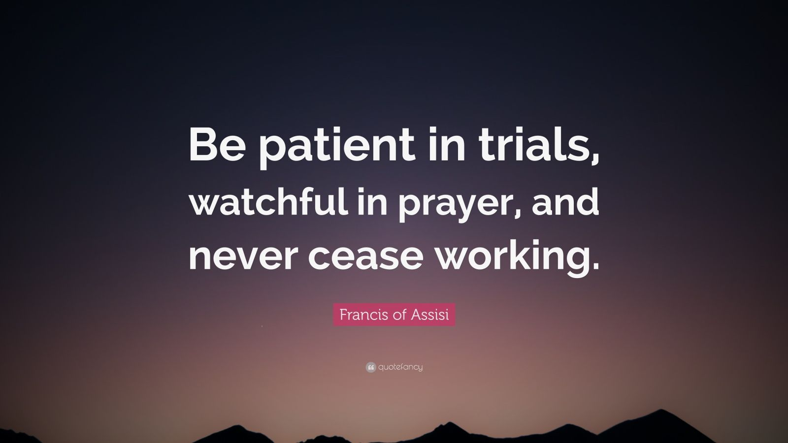 "Francis of Assisi Quote: ""Be patient in trials, watchful in prayer, and never cease working."""