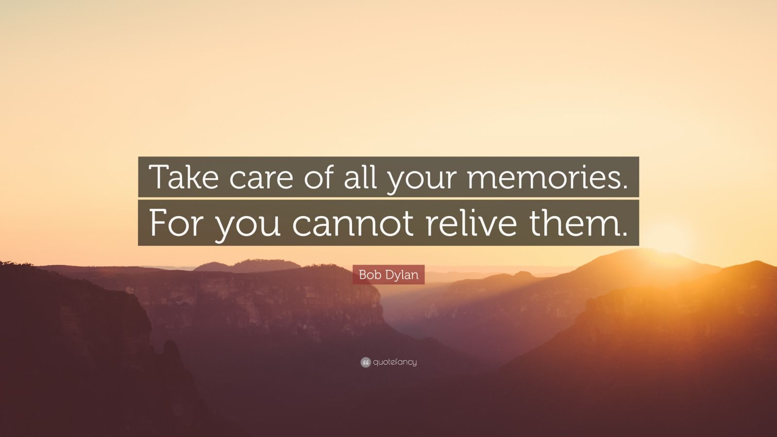 """Bob Dylan Quote: """"Take care of all your memories. For you cannot relive them."""""""