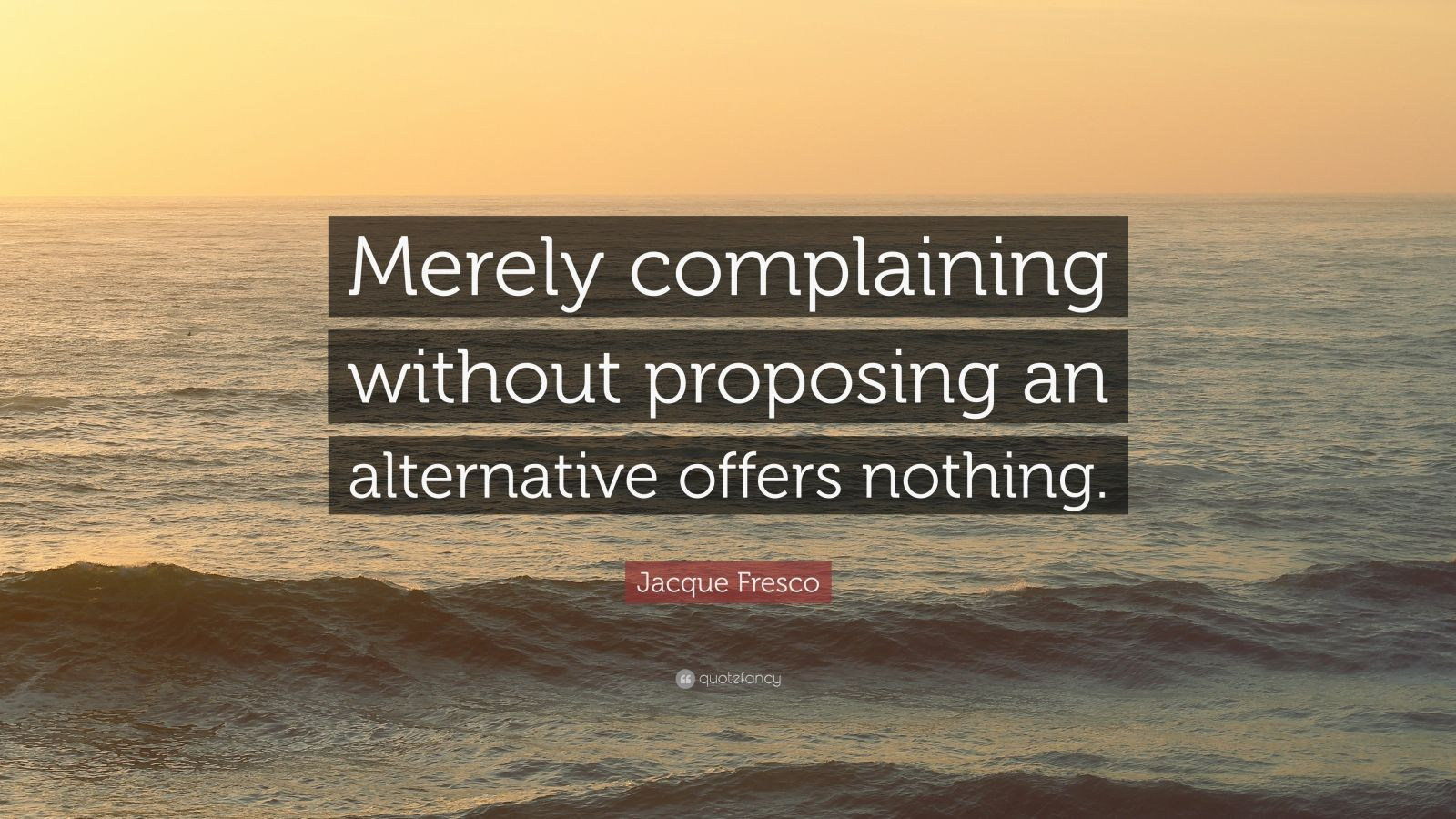 "Jacque Fresco Quote: ""Merely complaining without proposing an alternative offers nothing."""