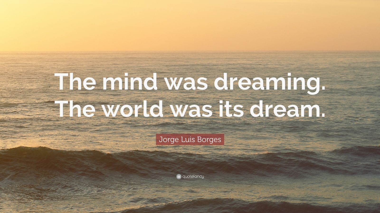 "Jorge Luis Borges Quote: ""The mind was dreaming. The world was its dream."""