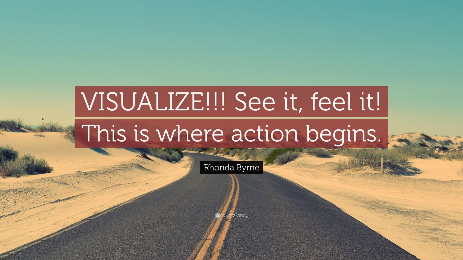 "Rhonda Byrne Quote: ""VISUALIZE!!! See it, feel it! This is where action begins."""