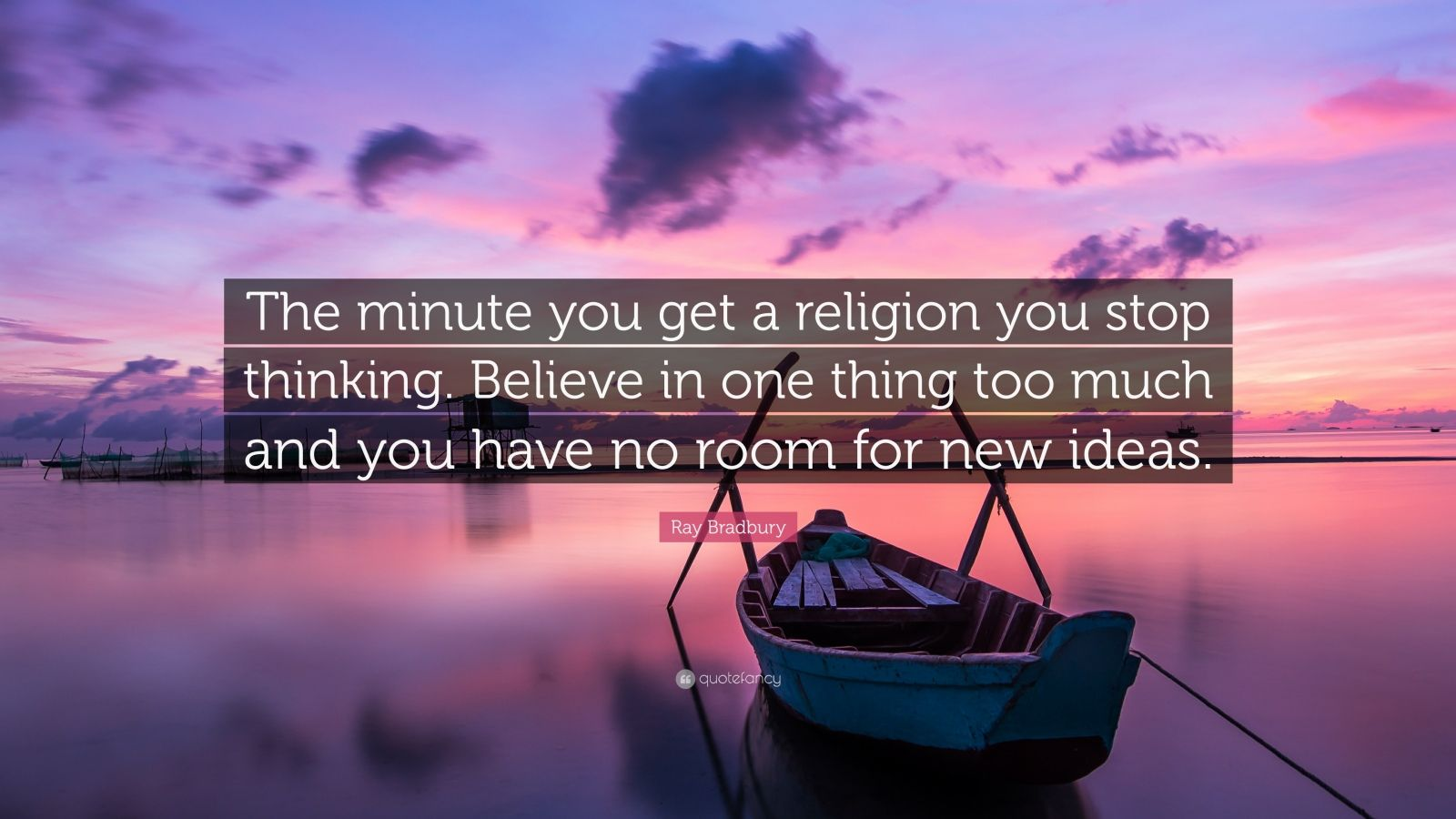 "Ray Bradbury Quote: ""The minute you get a religion you stop thinking. Believe in one thing too much and you have no room for new ideas."""