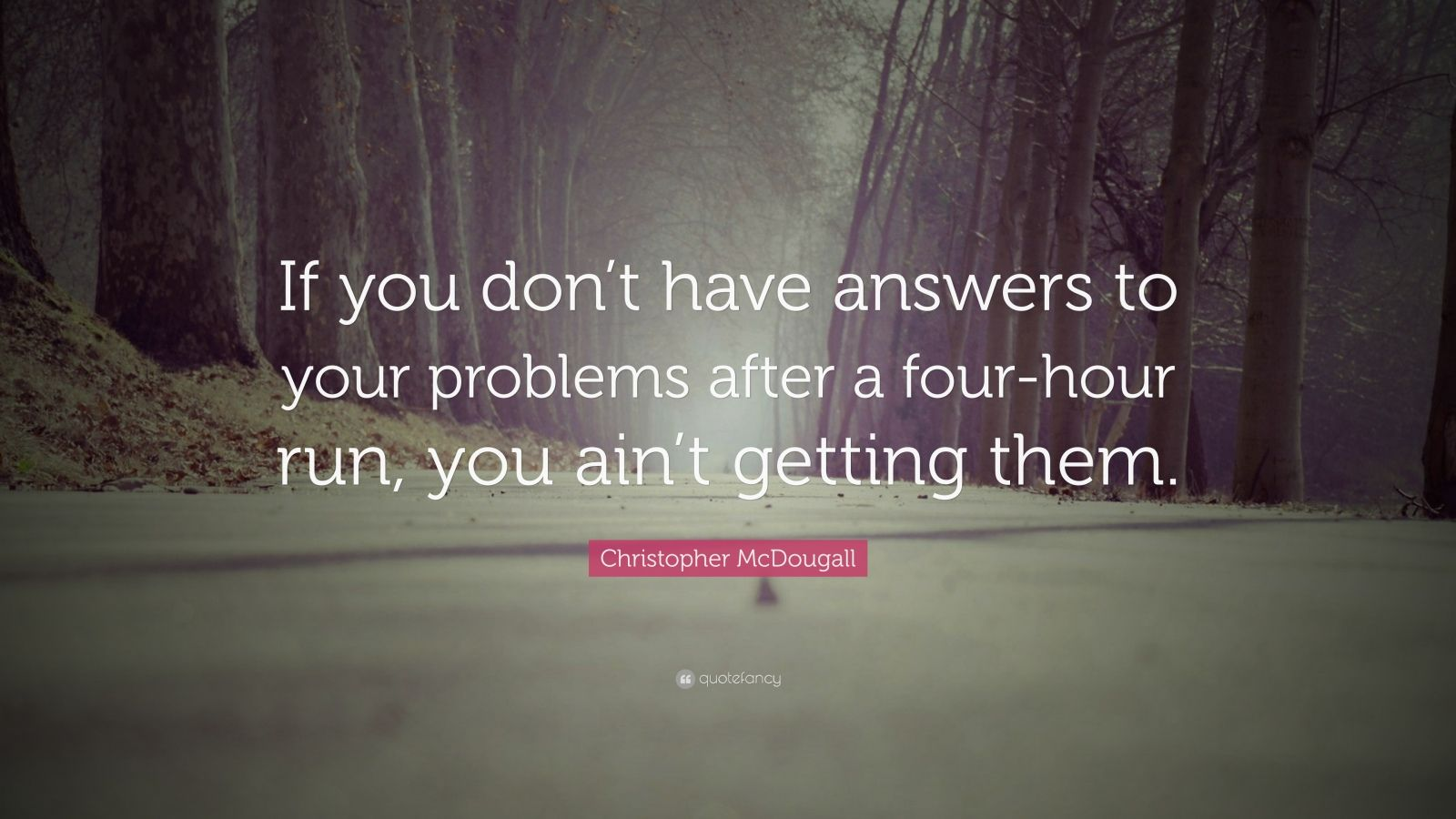 """Christopher McDougall Quote: """"If you don't have answers to your problems after a four-hour run, you ain't getting them."""""""