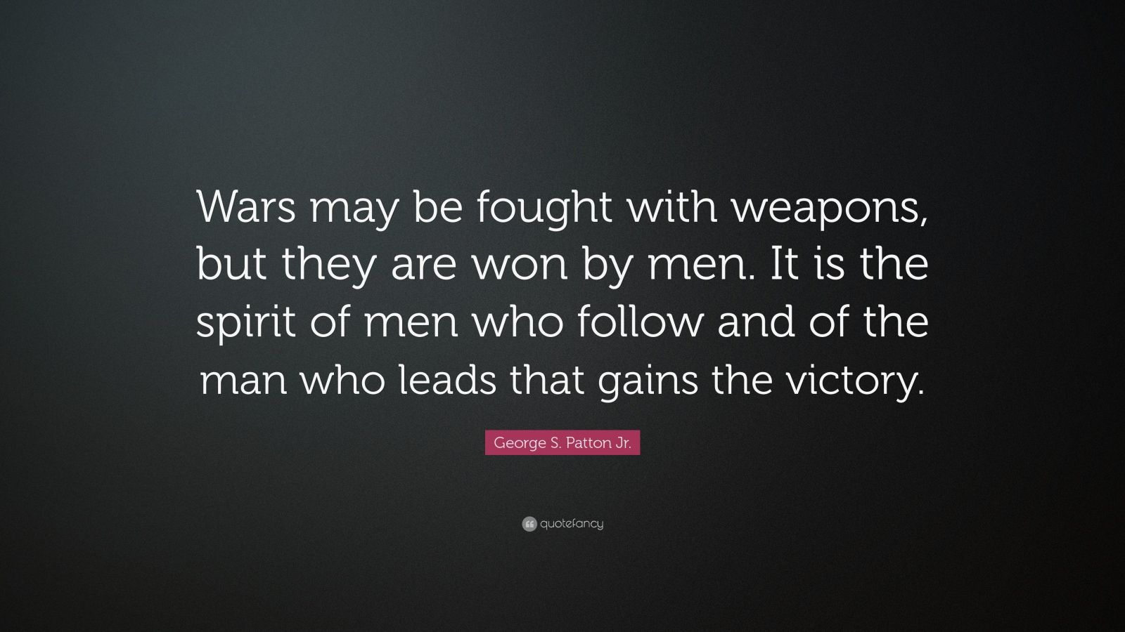 """George S. Patton Jr. Quote: """"Wars may be fought with weapons, but they are won by men. It is the spirit of men who follow and of the man who leads that gains the victory."""""""
